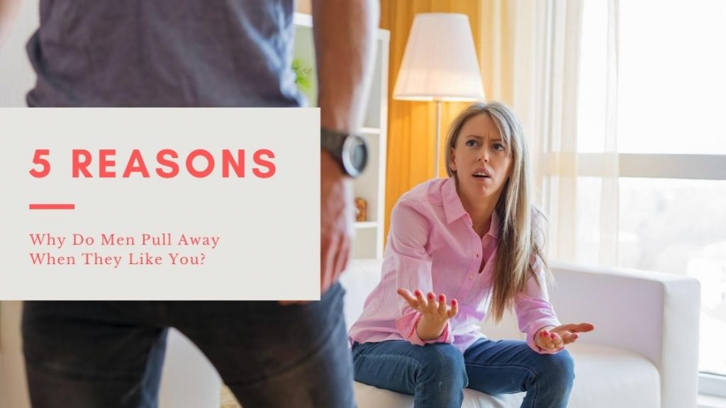 5 Reasons Why Do Men Pull Away When They Like You?